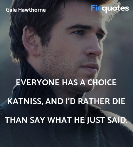 Everyone has a choice Katniss, and I'd rather die... quote image