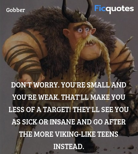 Don't worry. You're small and you're weak. That'll make you less of a target! They'll see you as sick or insane and go after the more viking-like teens instead. image