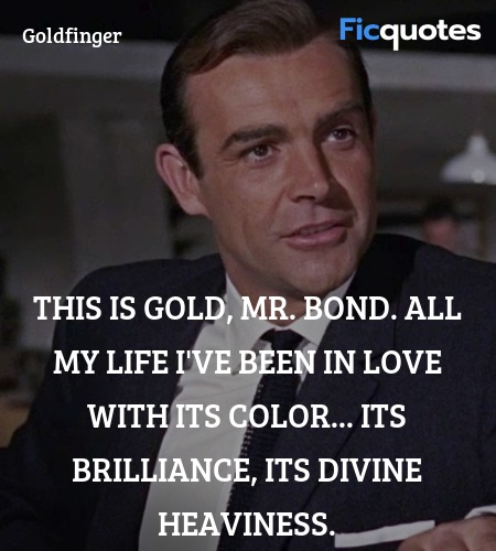 This is gold, Mr. Bond. All my life I've been in ... quote image
