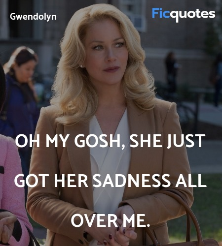 Oh my gosh, she just got her sadness all over me... quote image