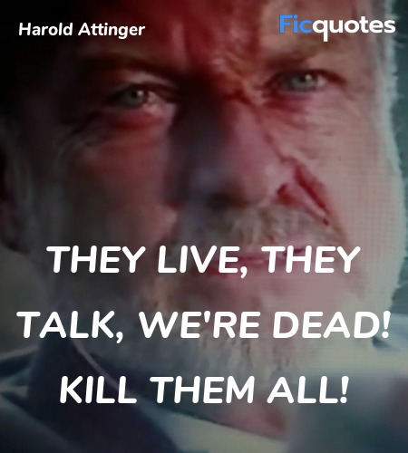 They live, they talk, we're dead! Kill them all... quote image