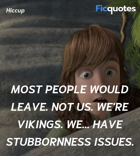 Most people would leave. Not us. We're Vikings. We... have stubbornness issues. image