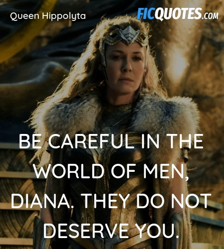 Be careful in the world of men, Diana. They do not... quote image