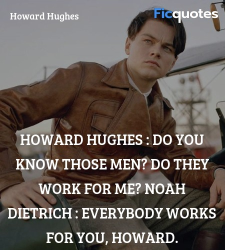Howard Hughes : Do you know those men? Do they work for me?