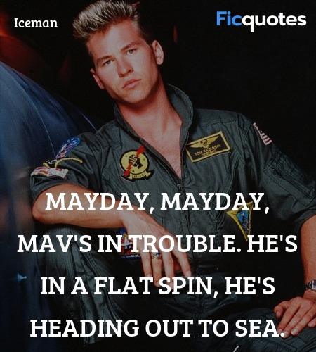 Mayday, mayday, Mav's in trouble. He's in a flat ... quote image