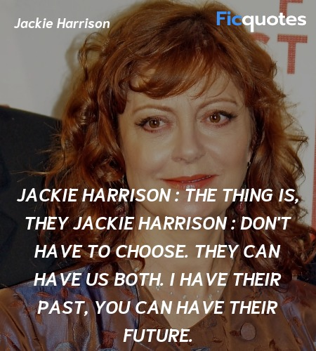 Jackie Harrison : The thing is, they
