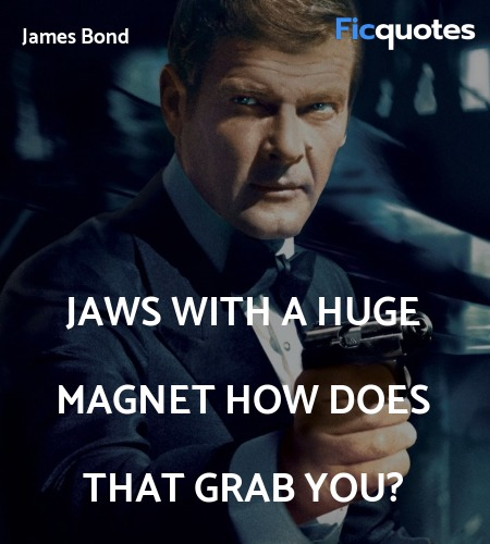 Jaws with a huge magnet  How does that grab you... quote image