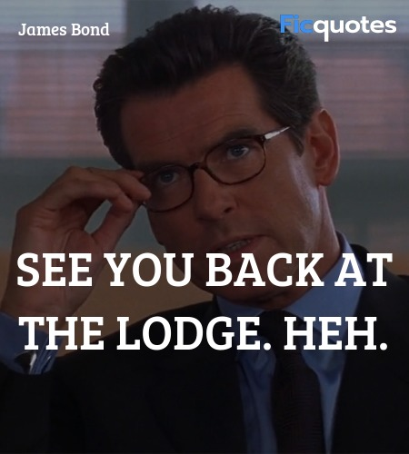 See you back at the lodge. Heh quote image