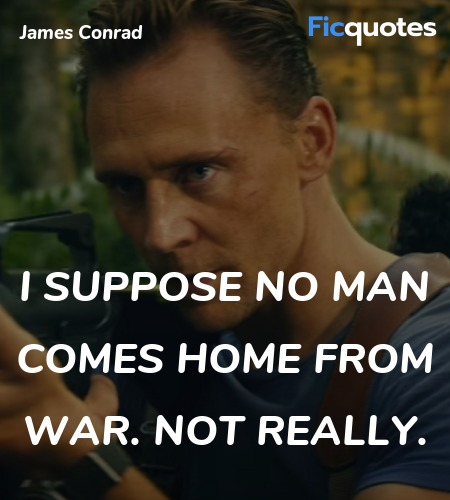I suppose no man comes home from war. Not really... quote image
