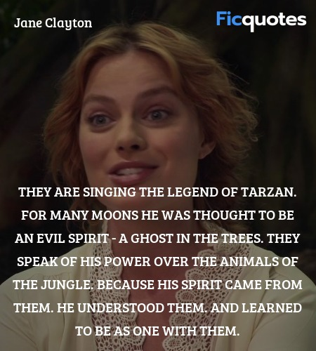 They are singing the legend of Tarzan. For many moons he was thought to be an evil spirit - a ghost in the trees. They speak of his power over the animals of the jungle. Because his spirit came from them. He understood them. And learned to be as one with them. image