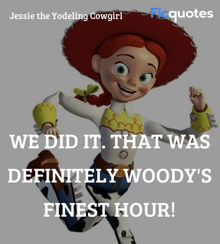 We did it. That was definitely Woody's finest hour! image