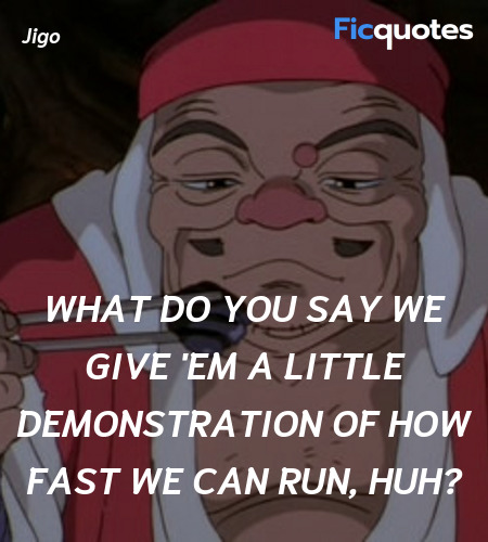 What do you say we give 'em a little demonstration of how fast we can run, huh? image