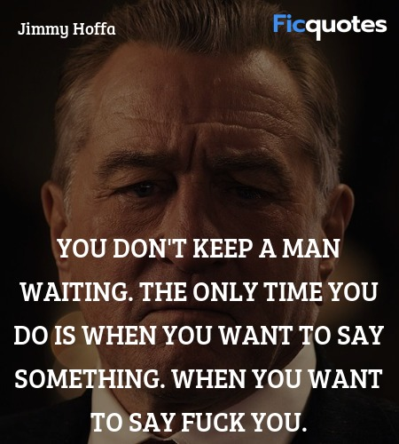 You don't keep a man waiting. The only time you do... quote image