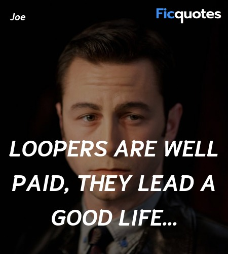 Loopers are well paid, they lead a good life... quote image