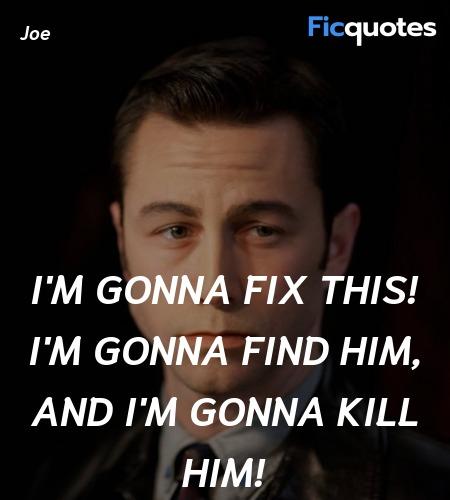 I'm gonna fix this! I'm gonna find him, and I'm ... quote image