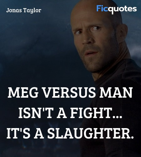 Meg versus man isn't a fight... it's a slaughter... quote image