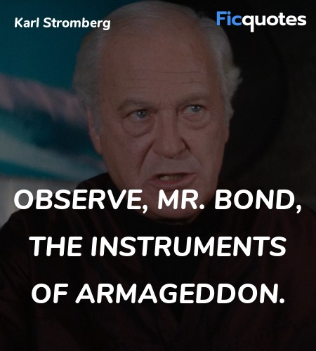 Observe, Mr. Bond, the instruments of Armageddon... quote image