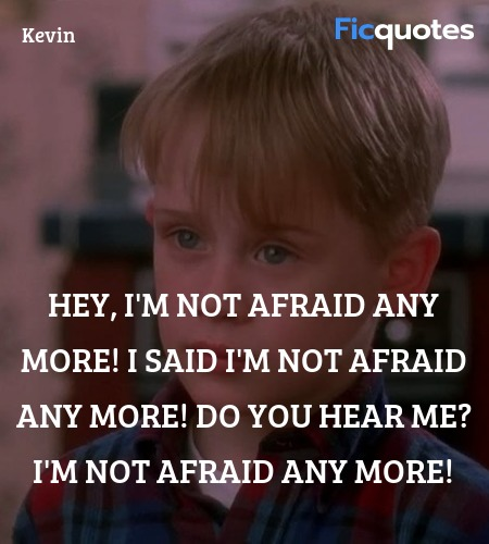 Hey, I'm not afraid any more! I said I'm not afraid any more! Do you hear me? I'm not afraid any more! image