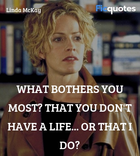 What bothers you most? That you don't have a life... quote image