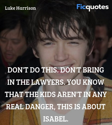 Don't do this. Don't bring in the lawyers. You know that the kids aren't in any real danger, this is about Isabel. image