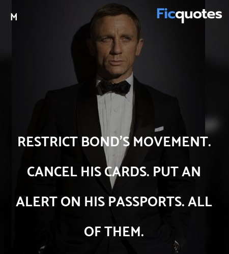 Restrict Bond's movement. Cancel his cards. Put an... quote image