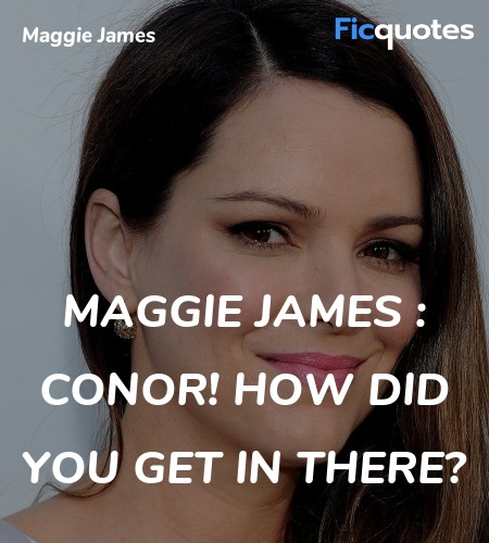 Maggie James : Conor! How did you get in there... quote image