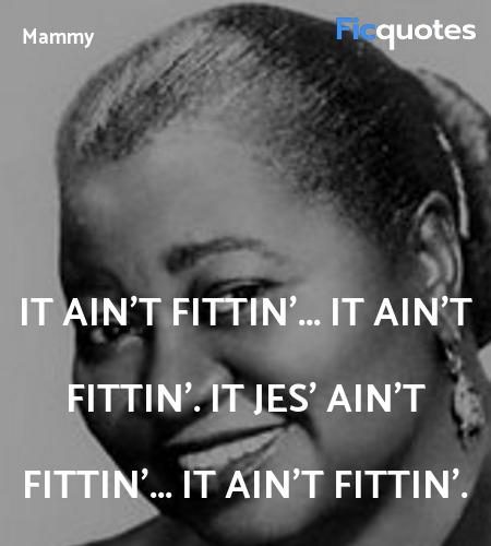 It ain't fittin'... it ain't fittin'. It jes' ain'... quote image