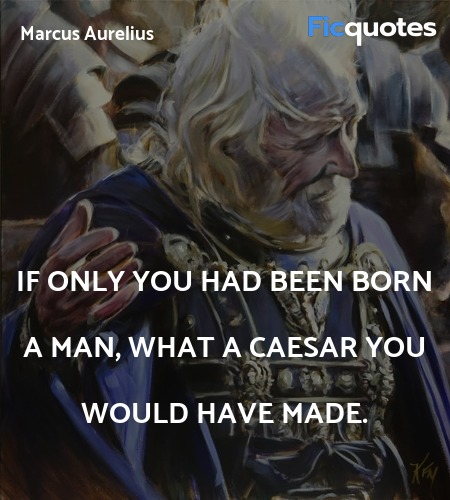 If only you had been born a man, what a Caesar you... quote image