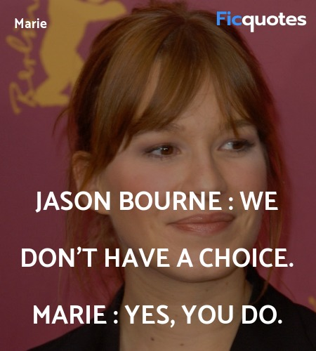 Jason Bourne :  We don't have a choice.