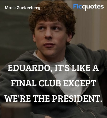 Eduardo, it's like a Final Club except we're the ... quote image