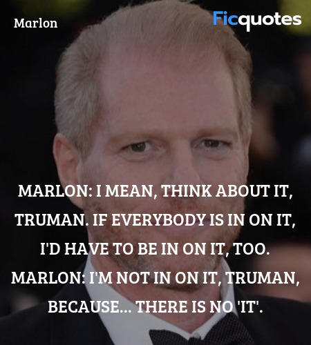 I'm not in on it, Truman, because... there is no '... quote image