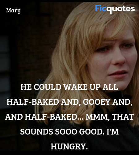 He could wake up all half-baked and, gooey and, ... quote image
