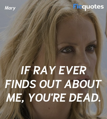 If Ray ever finds out about me, you're dead... quote image