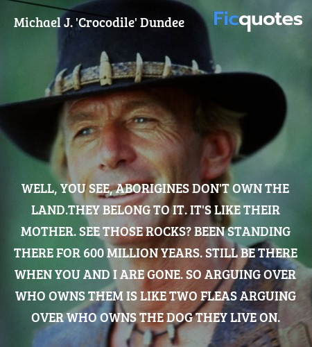 Well, you see, Aborigines don't own the land.They ... quote image