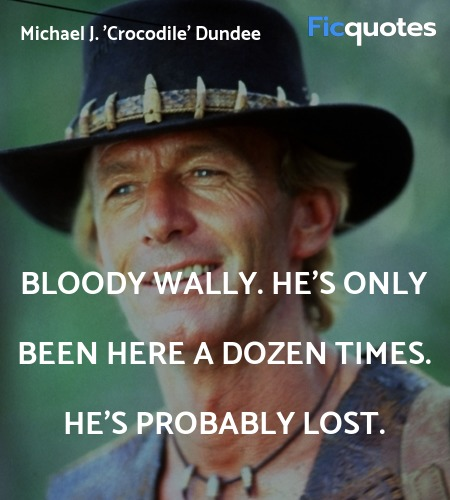 Bloody Wally. He's only been here a dozen times. ... quote image