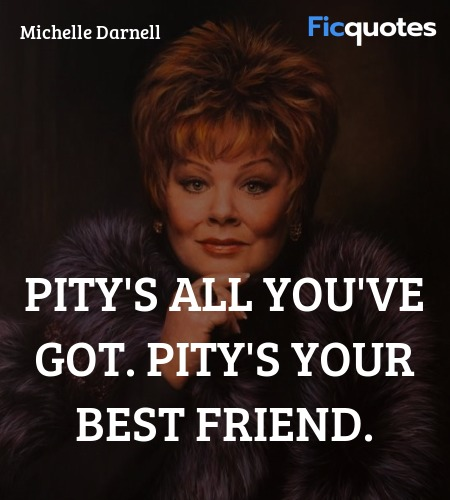 Pity's all you've got. Pity's your best friend... quote image