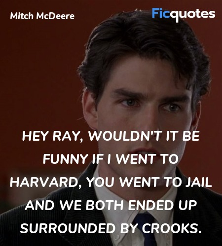 Hey Ray, wouldn't it be funny if I went to Harvard, you went to Jail and we both ended up surrounded by crooks. image