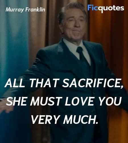 All that sacrifice, she must love you very much. image