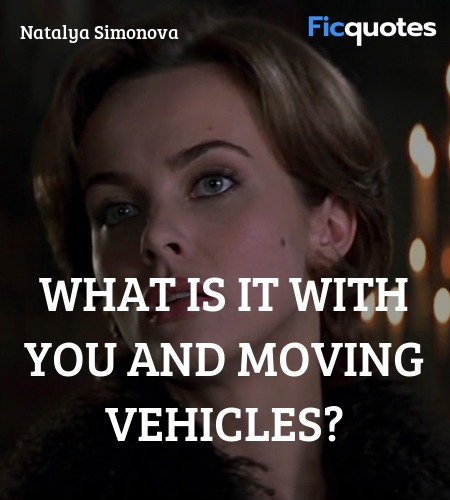 What is it with you and moving vehicles quote image