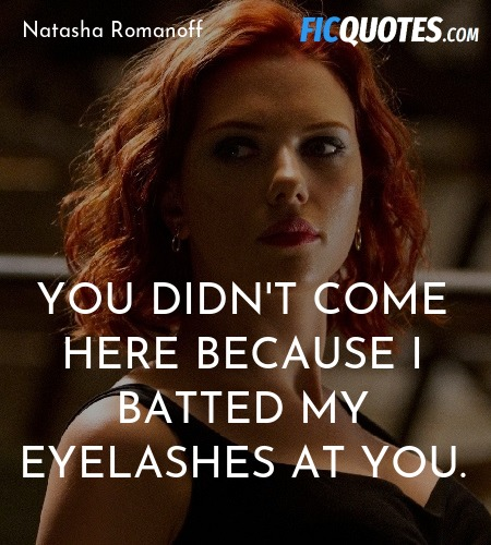 You didn't come here because I batted my eyelashes... quote image