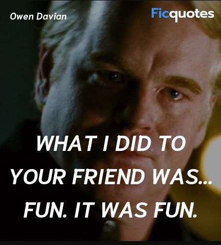 What I did to your friend was... fun. It was fun... quote image