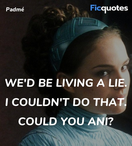 We'd be living a lie. I couldn't do that. Could ... quote image