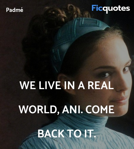 We live in a real world, Ani. Come back to it... quote image
