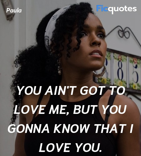 You ain't got to love me, but you gonna know that... quote image