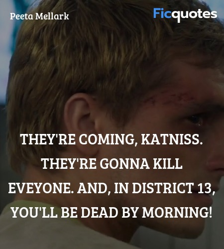 They're coming, Katniss. They're gonna kill ... quote image