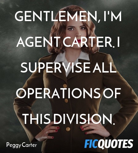 Gentlemen, I'm Agent Carter. I supervise all operations of this division. image