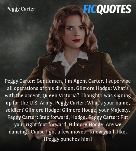 Peggy Carter: Gentlemen, I'm Agent Carter. I supervise all operations of this division.
