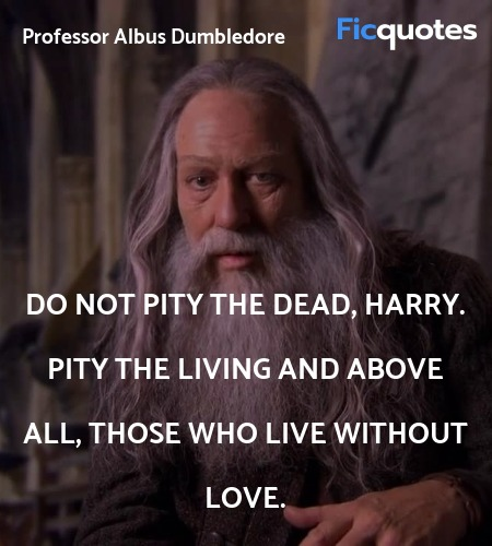 Do not pity the dead, Harry. Pity the living and ... quote image