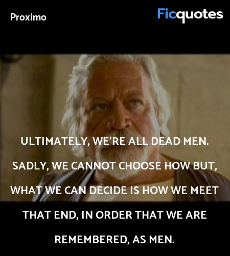 Ultimately, we're all dead men. Sadly, we cannot ... quote image