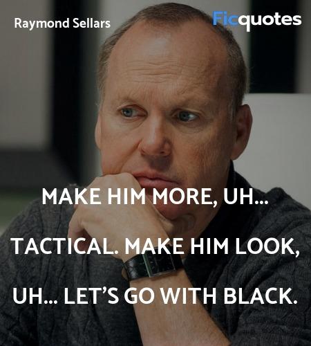 Make him more, uh... tactical. Make him look, uh... quote image
